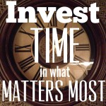 Invest Time in What Matters Most
