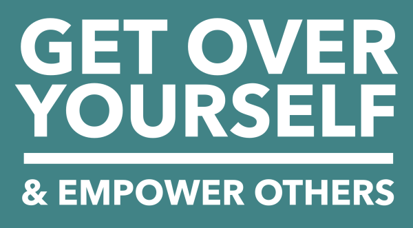 Get Over Yourself and Empower Others